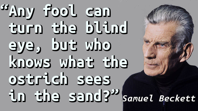 Any fool can turn the blind eye, but who knows what the ostrich sees in the sand?
