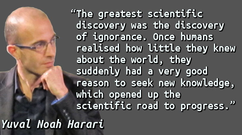The greatest scientific discovery was the discovery of ignorance. Once humans realised how little they knew about the world, they suddenly had a very good reason to seek new knowledge, which opened up the scientific road to progress.