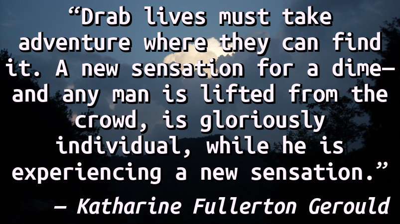 Drab lives must take adventure where they can find it. A new sensation for a dime—and any man is lifted from the crowd, is gloriously individual, while he is experiencing a new sensation.