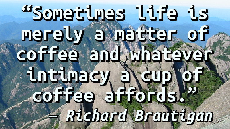 Sometimes life is merely a matter of coffee and whatever intimacy a cup of coffee affords.