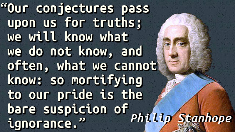 Our conjectures pass upon us for truths; we will know what we do not know, and often, what we cannot know: so mortifying to our pride is the bare suspicion of ignorance.
