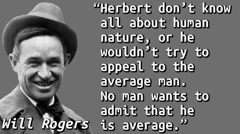 Herbert don't know all about human nature, or he wouldn't try to appeal to the average man. No man wants to admit that he is average.