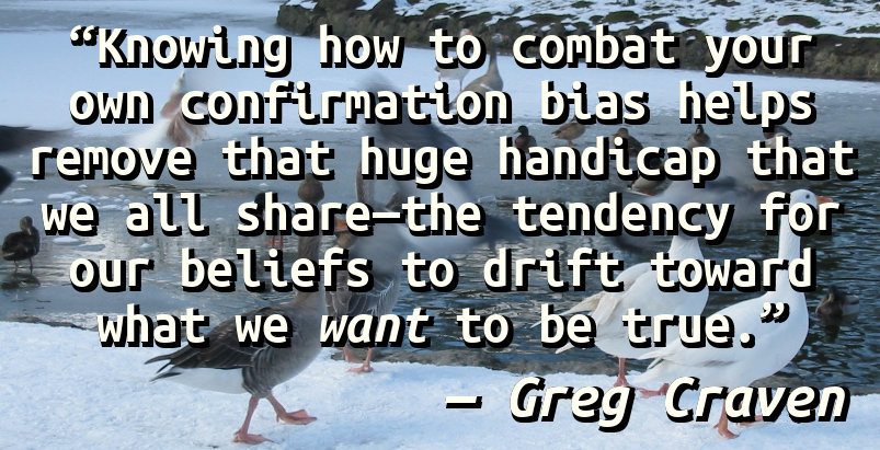 Knowing how to combat your own confirmation bias helps remove that huge handicap that we all share—the tendency for our beliefs to drift toward what we want to be true.