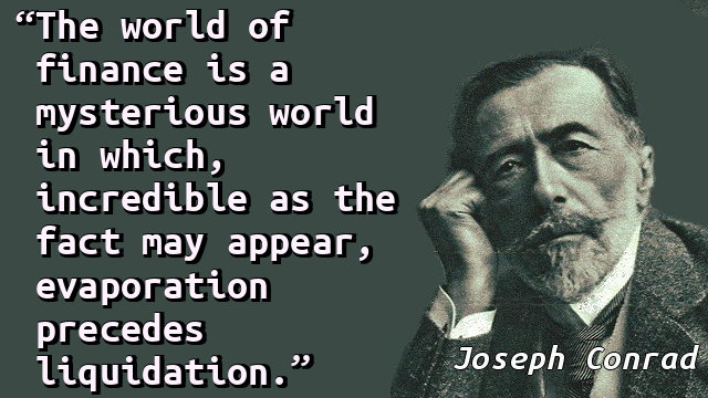 The world of finance is a mysterious world in which, incredible as the fact may appear, evaporation precedes liquidation.