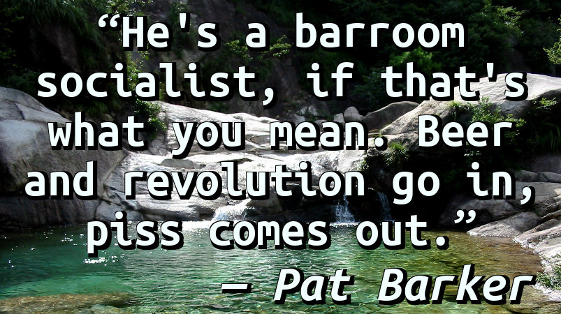 He's a barroom socialist, if that's what you mean. Beer and revolution go in, piss comes out.