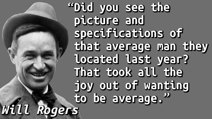 Did you see the picture and specifications of that average man they located last year? That took all the joy out of wanting to be average.