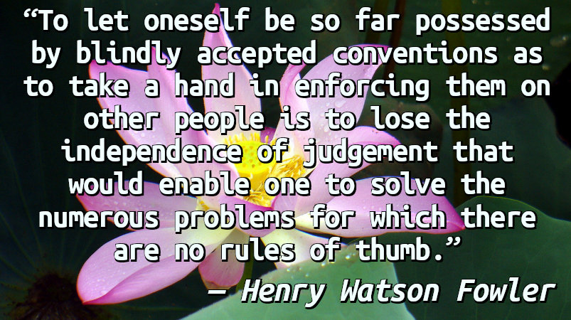 To let oneself be so far possessed by blindly accepted conventions as to take a hand in enforcing them on other people is to lose the independence of judgement that would enable one to solve the numerous problems for which there are no rules of thumb.