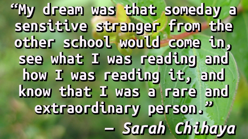 My dream was that someday a sensitive stranger from the other school would come in, see what I was reading and how I was reading it, and know that I was a rare and extraordinary person.