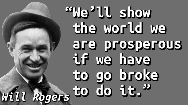 We'll show the world we are prosperous if we have to go broke to do it.