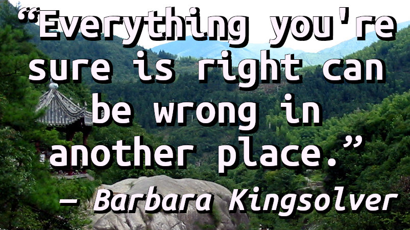 Everything you're sure is right can be wrong in another place.