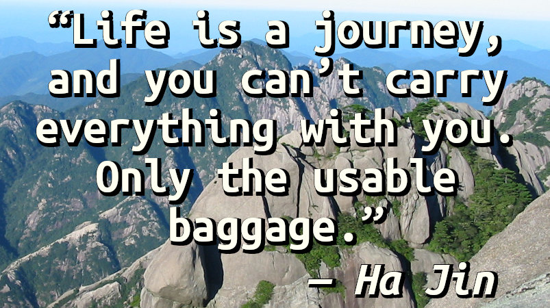 Life is a journey, and you can't carry everything with you. Only the usable baggage.