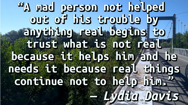 A mad person not helped out of his trouble by anything real begins to trust what is not real because it helps him and he needs it because real things continue not to help him.
