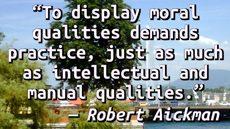 To display moral qualities demands practice, just as much as intellectual and manual qualities.