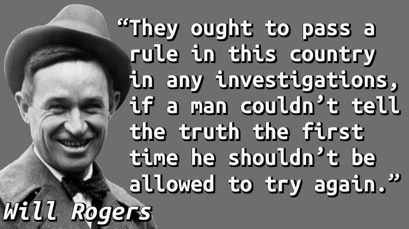 They ought to pass a rule in this country in any investigations, if a man couldn't tell the truth the first time he shouldn't be allowed to try again.