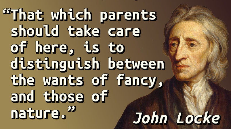 That which parents should take care of here, is to distinguish between the wants of fancy, and those of nature.