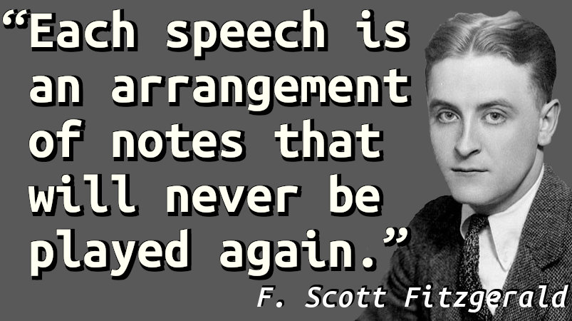 Each speech is an arrangement of notes that will never be played again.