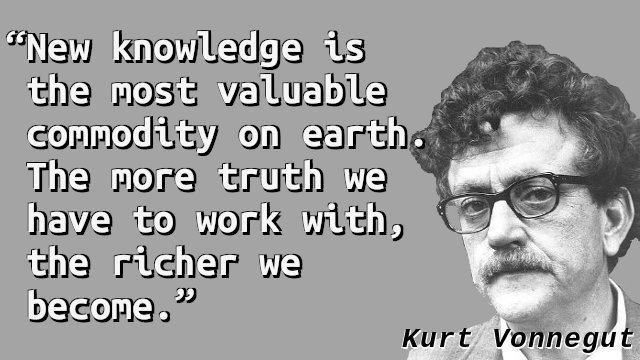 New knowledge is the most valuable commodity on earth. The more truth we have to work with, the richer we become.