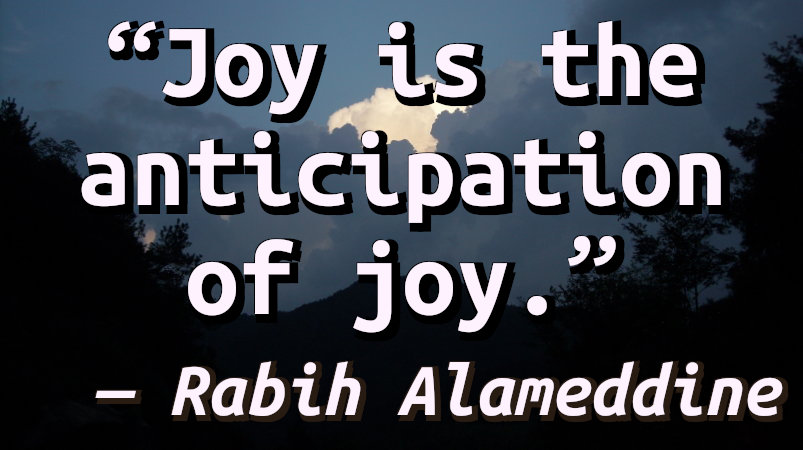 Joy is the anticipation of joy.