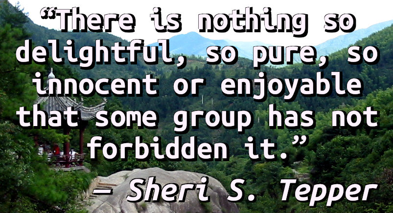 There is nothing so delightful, so pure, so innocent or enjoyable that some group has not forbidden it.