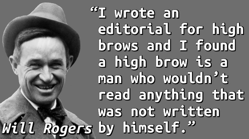 I wrote an editorial for high brows and I found a high brow is a man who wouldn't read anything that was not written by himself.