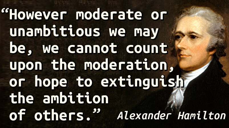 However moderate or unambitious we may be, we cannot count upon the moderation, or hope to extinguish the ambition of others.