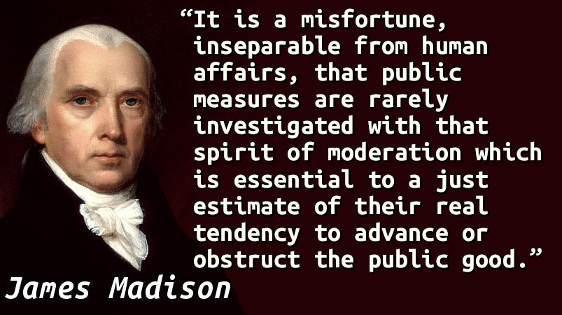 It is a misfortune, inseparable from human affairs, that public measures are rarely investigated with that spirit of moderation which is essential to a just estimate of their real tendency to advance or obstruct the public good.