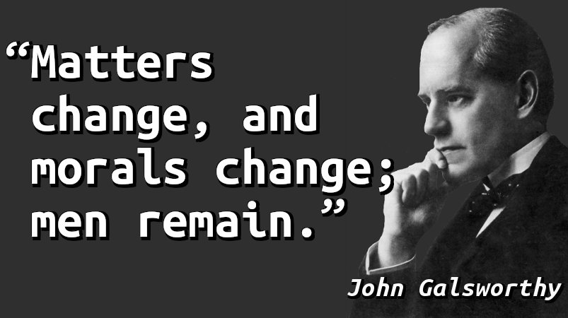 Matters change, and morals change; men remain.