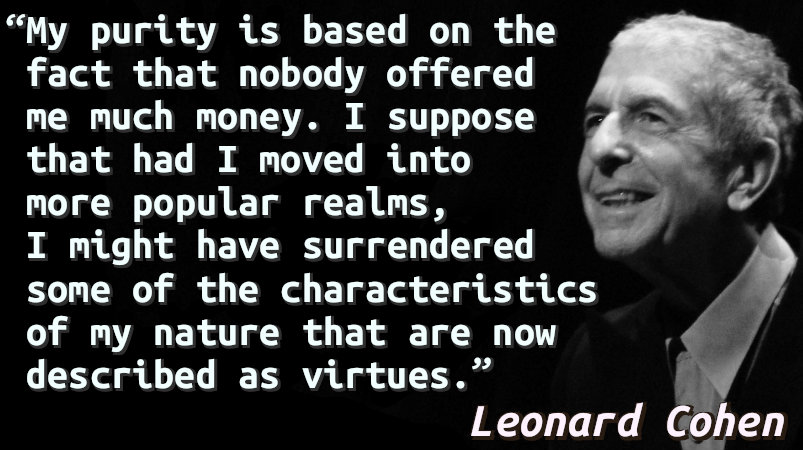 My purity is based on the fact that nobody offered me much money. I suppose that had I moved into more popular realms, I might have surrendered some of the characteristics of my nature that are now described as virtues.