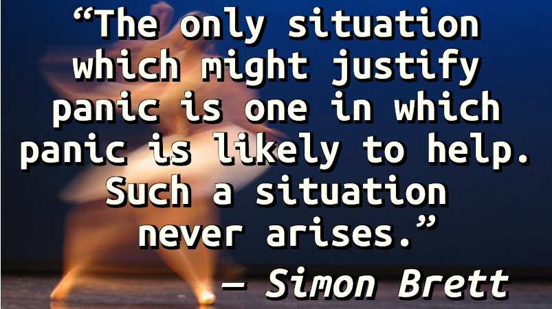 The only situation which might justify panic is one in which panic is likely to help. Such a situation never arises.