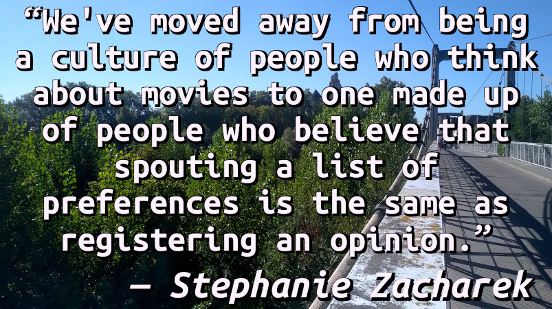 We've moved away from being a culture of people who think about movies to one made up of people who believe that spouting a list of preferences is the same as registering an opinion.