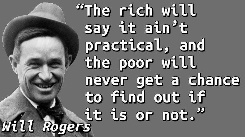 The rich will say it ain't practical, and the poor will never get a chance to find out if it is or not.