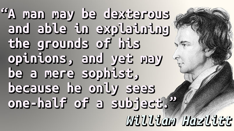 A man may be dexterous and able in explaining the grounds of his opinions, and yet may be a mere sophist, because he only sees one-half of a subject.