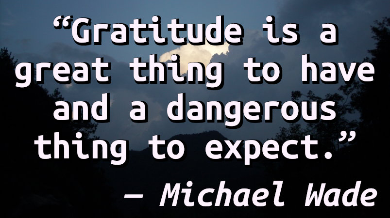 Gratitude is a great thing to have and a dangerous thing to expect.