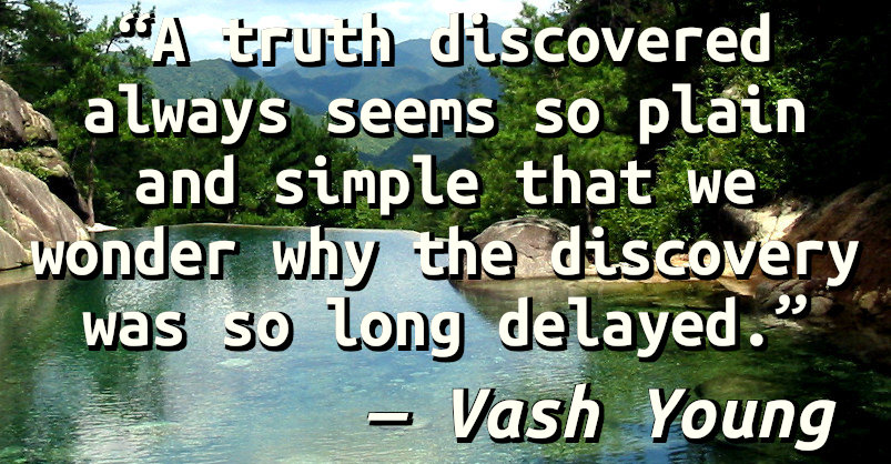 A truth discovered always seems so plain and simple that we wonder why the discovery was so long delayed.